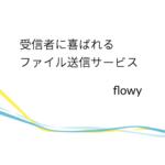 受信者に喜ばれるファイル送信サービス flowy(フローイ)